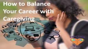 How to Balance Your Career with Caregiving