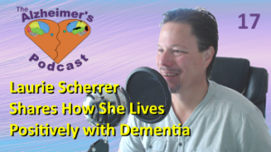 #017: Laurie Scherrer shares How She Lives Positively with Dementia