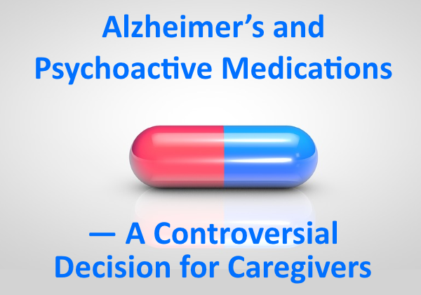 Alzheimer's and Psychoactive Medications — A Controversial Decision for Caregivers