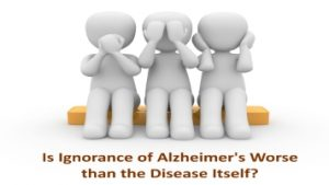 Is Ignorance of Alzheimer's Worse than the Disease Itself?